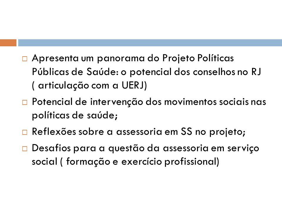 Apresenta um panorama do Projeto Políticas Públicas de Saúde: o potencial dos conselhos no RJ ( articulação com a UERJ) Potencial de intervenção dos m