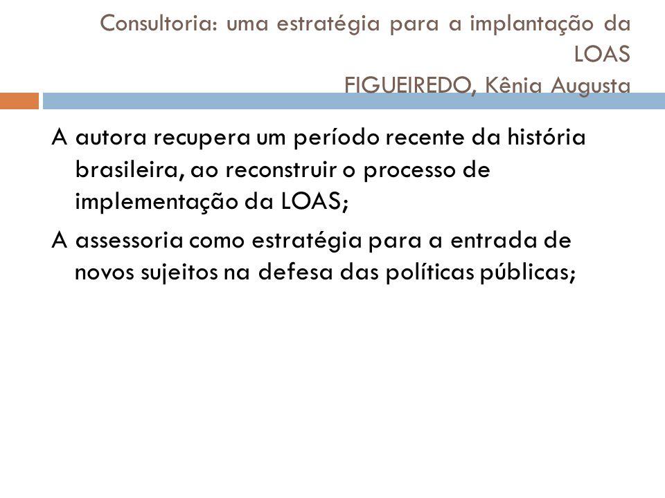 Consultoria: uma estratégia para a implantação da LOAS FIGUEIREDO, Kênia Augusta A autora recupera um período recente da história brasileira, ao recon