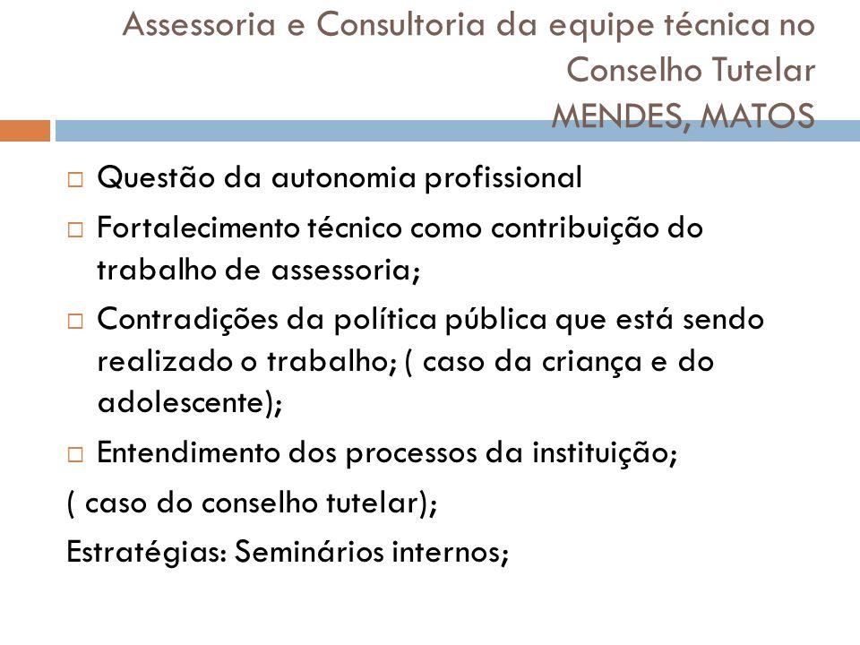 Assessoria e Consultoria da equipe técnica no Conselho Tutelar MENDES, MATOS Questão da autonomia profissional Fortalecimento técnico como contribuiçã