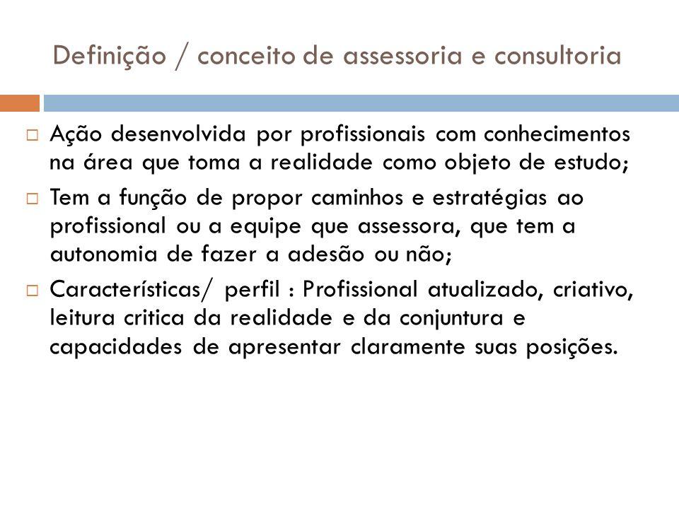 Definição / conceito de assessoria e consultoria Ação desenvolvida por profissionais com conhecimentos na área que toma a realidade como objeto de est