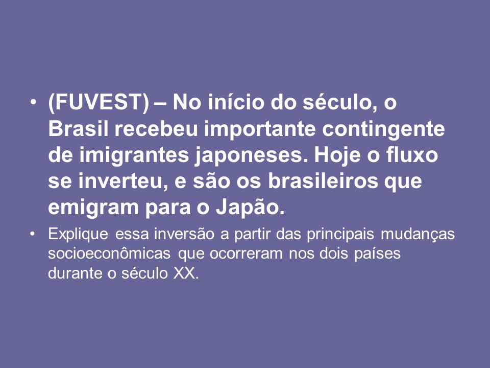 (FUVEST) – No início do século, o Brasil recebeu importante contingente de imigrantes japoneses. Hoje o fluxo se inverteu, e são os brasileiros que em