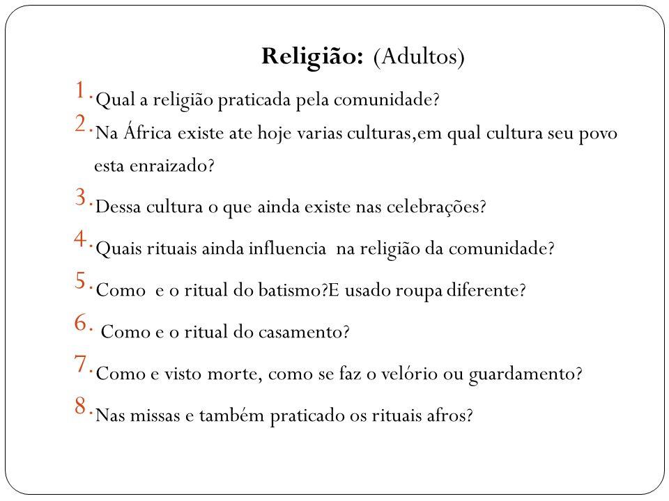 Religião: (Adultos) 1. Qual a religião praticada pela comunidade? 2. Na África existe ate hoje varias culturas,em qual cultura seu povo esta enraizado