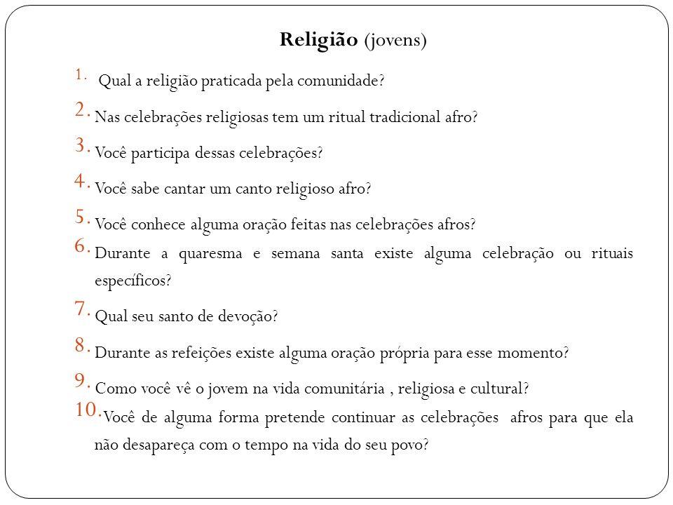 Religião (jovens) 1. Qual a religião praticada pela comunidade? 2. Nas celebrações religiosas tem um ritual tradicional afro? 3. Você participa dessas