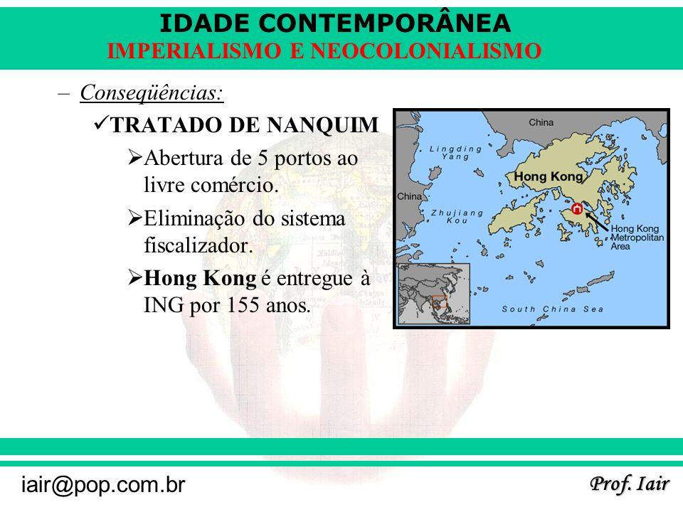 IDADE CONTEMPORÂNEA Prof. Iair iair@pop.com.br IMPERIALISMO E NEOCOLONIALISMO –Conseqüências: TRATADO DE NANQUIM Abertura de 5 portos ao livre comérci
