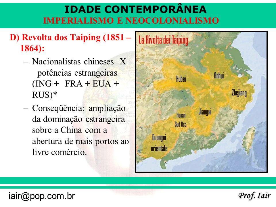 IDADE CONTEMPORÂNEA Prof. Iair iair@pop.com.br IMPERIALISMO E NEOCOLONIALISMO D) Revolta dos Taiping (1851 – 1864): –Nacionalistas chineses X potência
