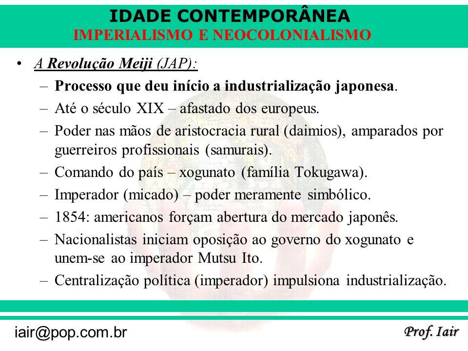 IDADE CONTEMPORÂNEA Prof. Iair iair@pop.com.br IMPERIALISMO E NEOCOLONIALISMO A Revolução Meiji (JAP): –Processo que deu início a industrialização jap