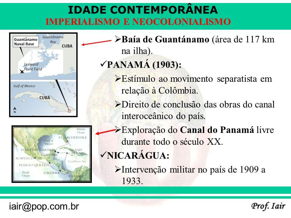 IDADE CONTEMPORÂNEA Prof. Iair iair@pop.com.br IMPERIALISMO E NEOCOLONIALISMO Baía de Guantánamo (área de 117 km na ilha). PANAMÁ (1903): Estímulo ao