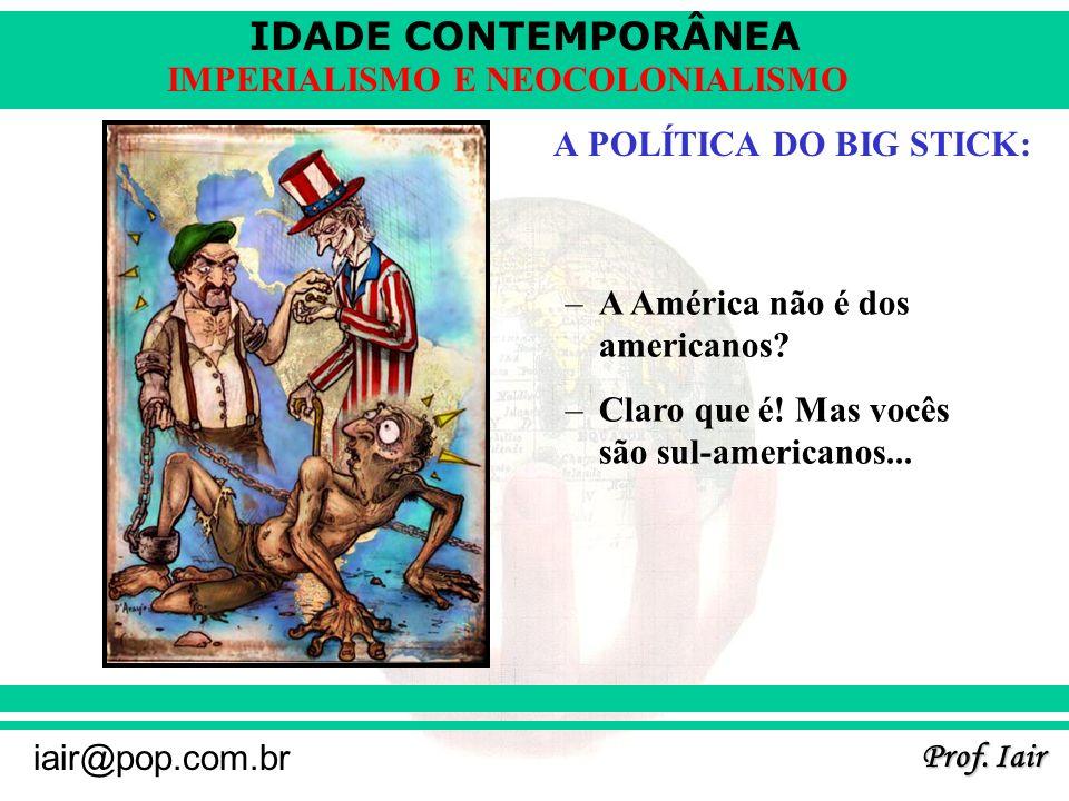 IDADE CONTEMPORÂNEA Prof. Iair iair@pop.com.br IMPERIALISMO E NEOCOLONIALISMO A POLÍTICA DO BIG STICK: –A América não é dos americanos? –Claro que é!