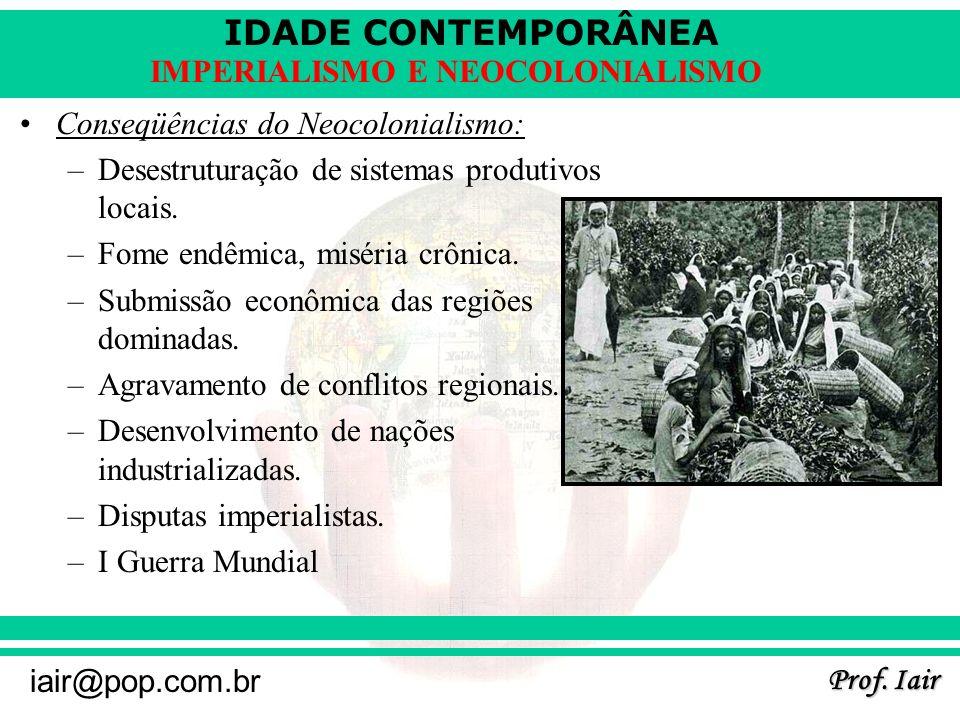 IDADE CONTEMPORÂNEA Prof. Iair iair@pop.com.br IMPERIALISMO E NEOCOLONIALISMO Conseqüências do Neocolonialismo: –Desestruturação de sistemas produtivo