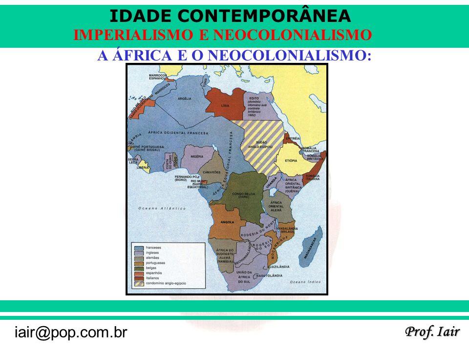 IDADE CONTEMPORÂNEA Prof. Iair iair@pop.com.br IMPERIALISMO E NEOCOLONIALISMO A ÁFRICA E O NEOCOLONIALISMO: