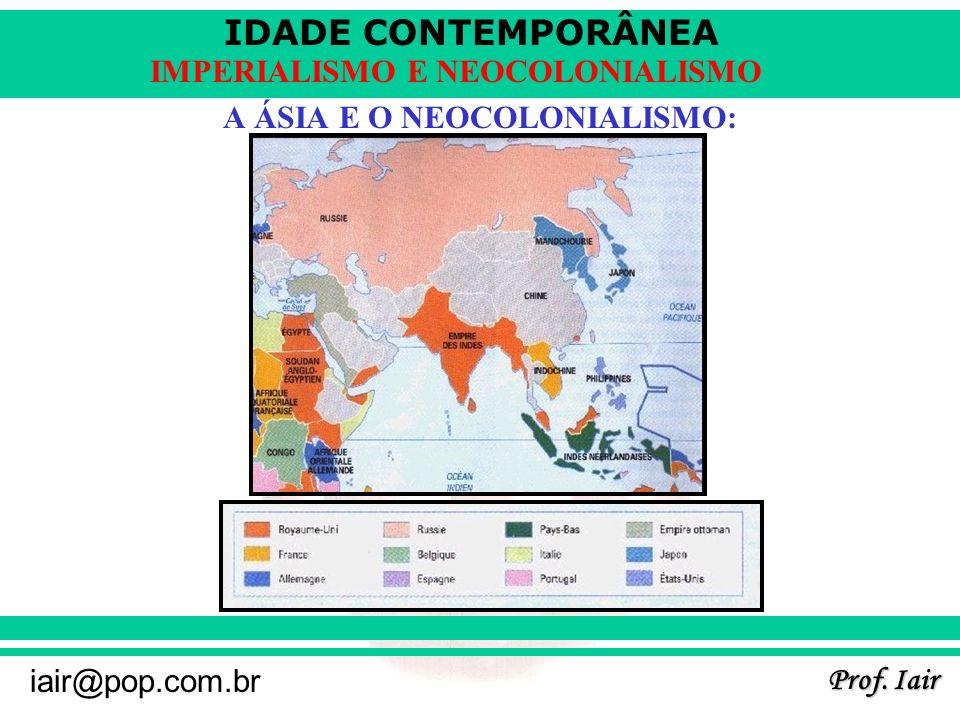 IDADE CONTEMPORÂNEA Prof. Iair iair@pop.com.br IMPERIALISMO E NEOCOLONIALISMO A ÁSIA E O NEOCOLONIALISMO: