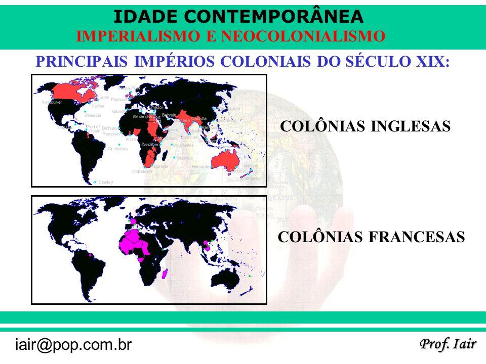 IDADE CONTEMPORÂNEA Prof. Iair iair@pop.com.br IMPERIALISMO E NEOCOLONIALISMO PRINCIPAIS IMPÉRIOS COLONIAIS DO SÉCULO XIX: COLÔNIAS INGLESAS COLÔNIAS