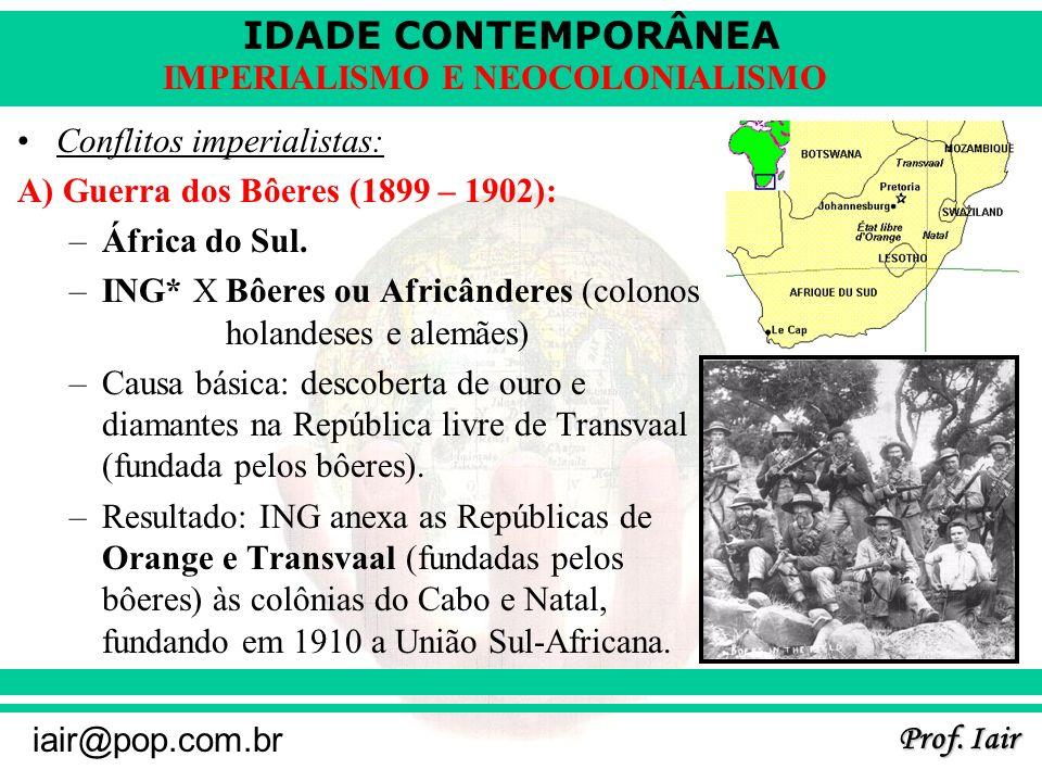 IDADE CONTEMPORÂNEA Prof. Iair iair@pop.com.br IMPERIALISMO E NEOCOLONIALISMO Conflitos imperialistas: A) Guerra dos Bôeres (1899 – 1902): –África do