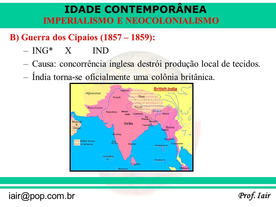 IDADE CONTEMPORÂNEA Prof. Iair iair@pop.com.br IMPERIALISMO E NEOCOLONIALISMO B) Guerra dos Cipaios (1857 – 1859): –ING*XIND –Causa: concorrência ingl