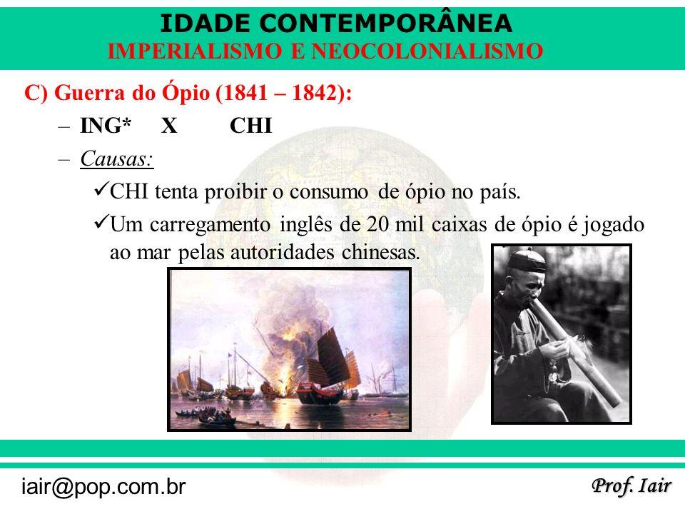 IDADE CONTEMPORÂNEA Prof. Iair iair@pop.com.br IMPERIALISMO E NEOCOLONIALISMO C) Guerra do Ópio (1841 – 1842): –ING* XCHI –Causas: CHI tenta proibir o