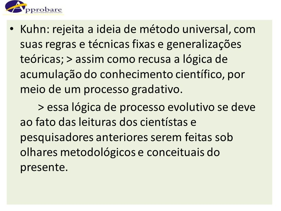 Kuhn: rejeita a ideia de método universal, com suas regras e técnicas fixas e generalizações teóricas; > assim como recusa a lógica de acumulação do c
