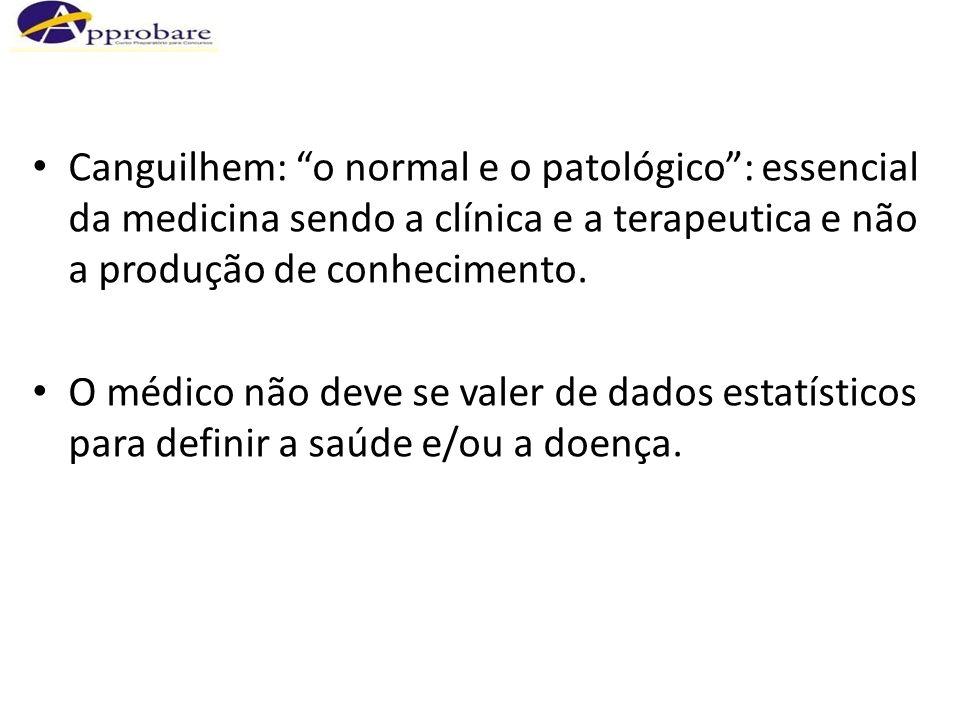 Canguilhem: o normal e o patológico: essencial da medicina sendo a clínica e a terapeutica e não a produção de conhecimento. O médico não deve se vale