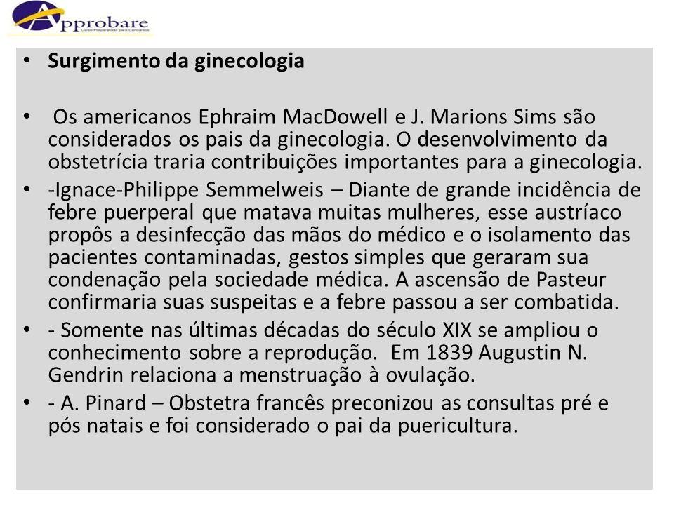 Surgimento da ginecologia Os americanos Ephraim MacDowell e J. Marions Sims são considerados os pais da ginecologia. O desenvolvimento da obstetrícia