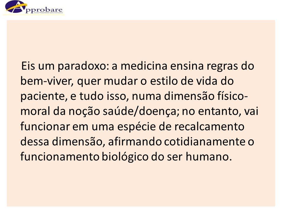 Eis um paradoxo: a medicina ensina regras do bem-viver, quer mudar o estilo de vida do paciente, e tudo isso, numa dimensão físico- moral da noção saú