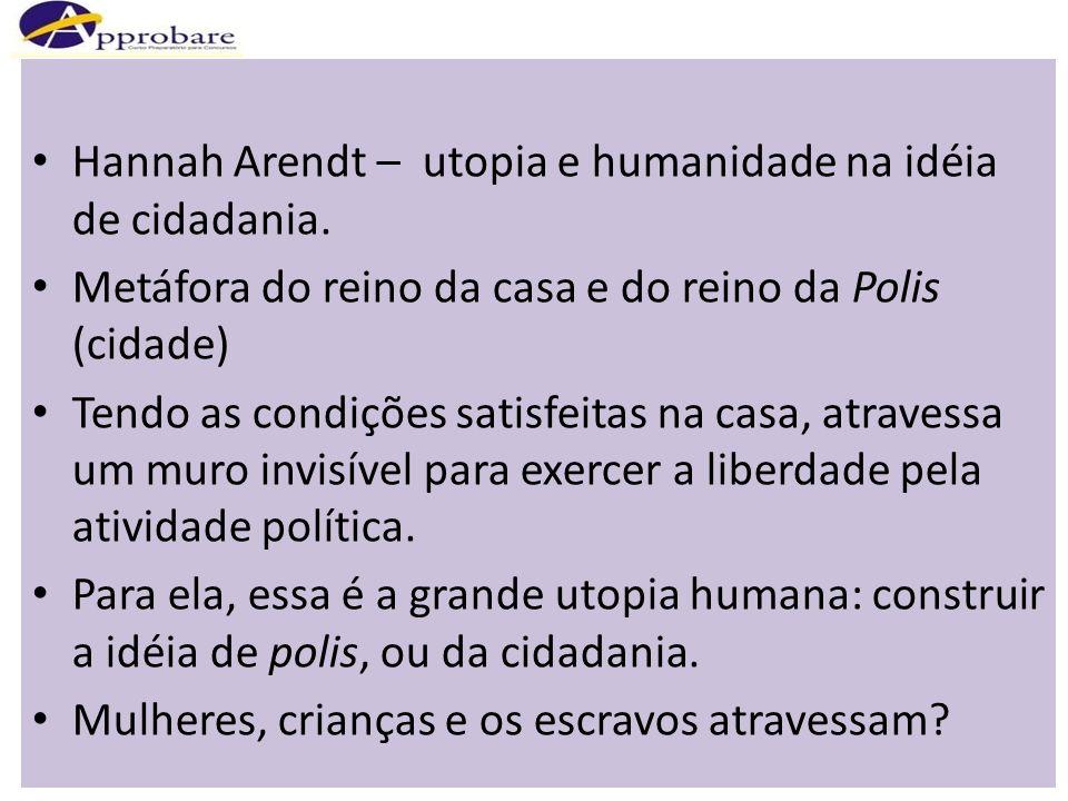 Hannah Arendt – utopia e humanidade na idéia de cidadania. Metáfora do reino da casa e do reino da Polis (cidade) Tendo as condições satisfeitas na ca