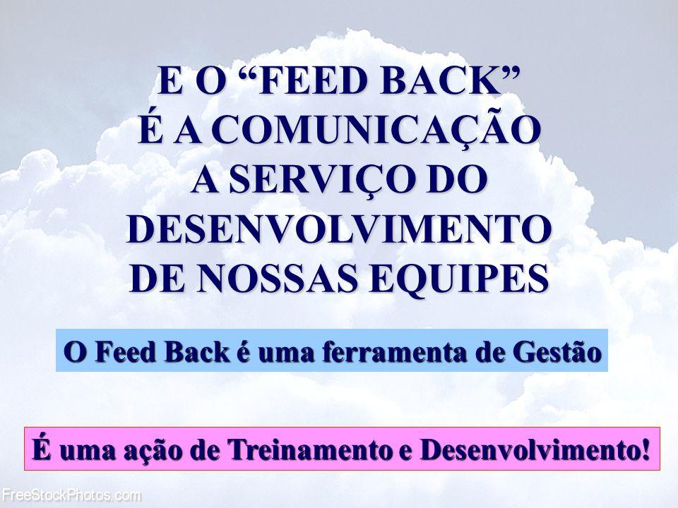 E O FEED BACK É A COMUNICAÇÃO A SERVIÇO DO DESENVOLVIMENTO DE NOSSAS EQUIPES É uma ação de Treinamento e Desenvolvimento! O Feed Back é uma ferramenta