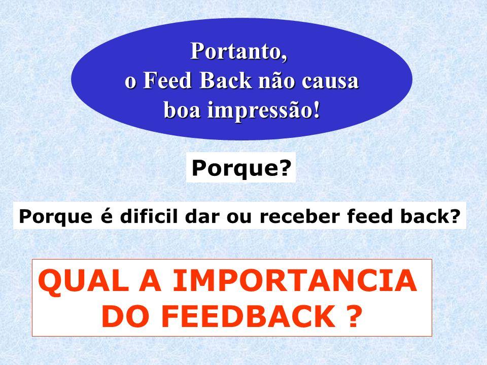 Porque é dificil dar ou receber feed back? Portanto, o Feed Back não causa boa impressão! Porque? QUAL A IMPORTANCIA DO FEEDBACK ?