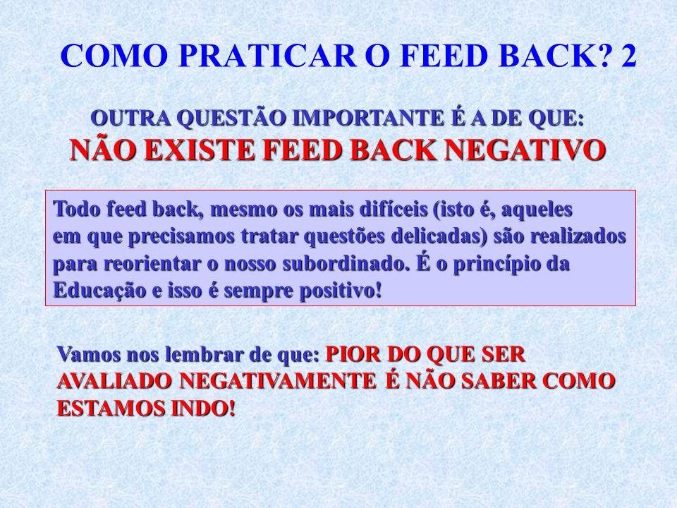 COMO PRATICAR O FEED BACK? 2 OUTRA QUESTÃO IMPORTANTE É A DE QUE: NÃO EXISTE FEED BACK NEGATIVO Todo feed back, mesmo os mais difíceis (isto é, aquele