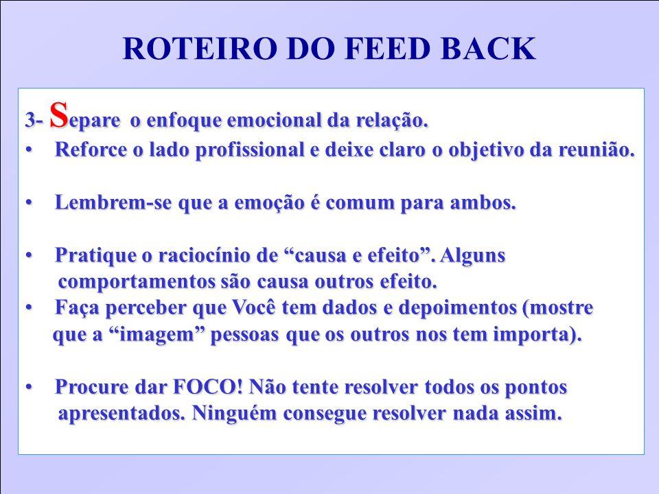 ROTEIRO DO FEED BACK 3- S epare o enfoque emocional da relação. Reforce o lado profissional e deixe claro o objetivo da reunião. Reforce o lado profis