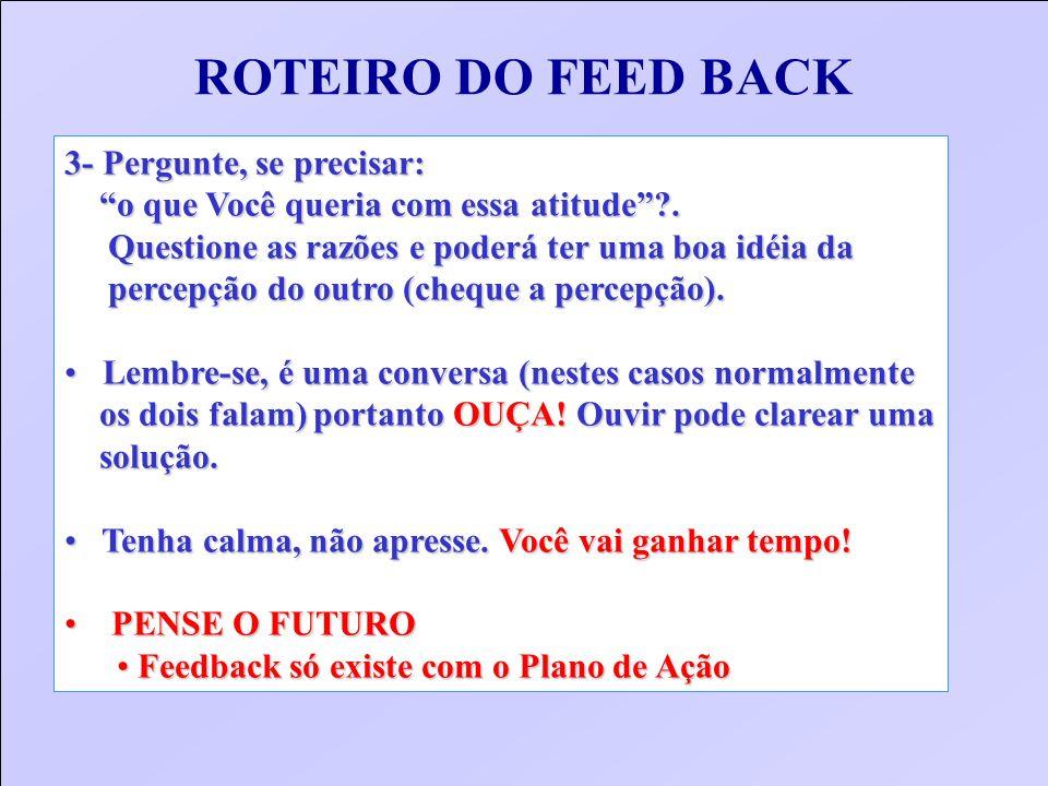 ROTEIRO DO FEED BACK 3- Pergunte, se precisar: o que Você queria com essa atitude?. o que Você queria com essa atitude?. Questione as razões e poderá