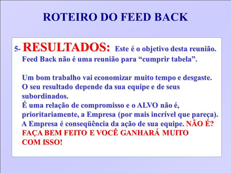 ROTEIRO DO FEED BACK 5- RESULTADOS: Este é o objetivo desta reunião. Feed Back não é uma reunião para cumprir tabela. Feed Back não é uma reunião para