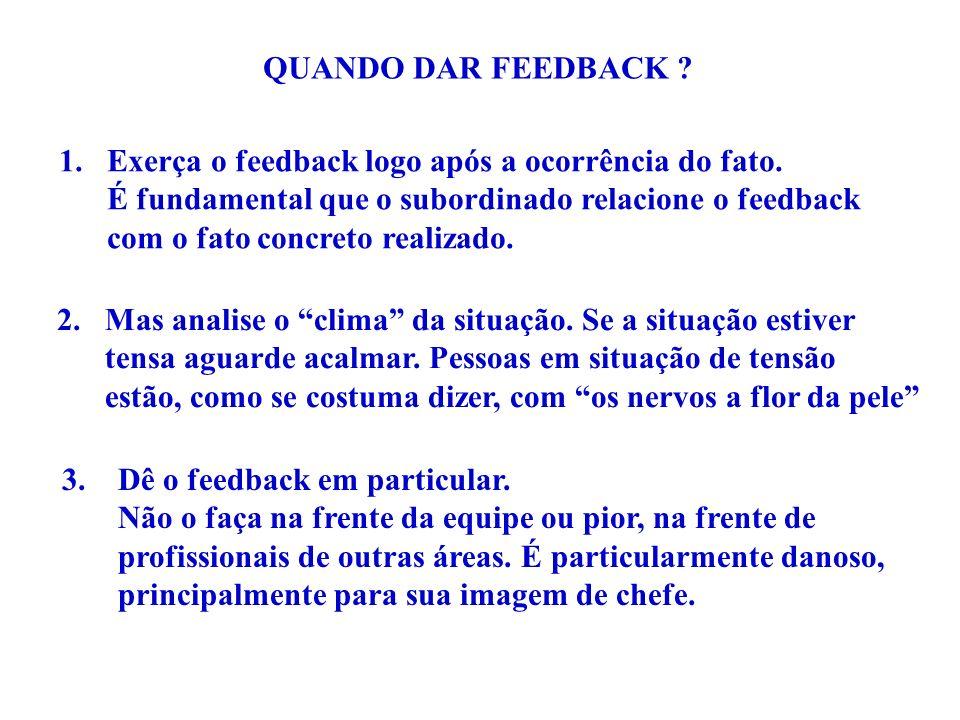 QUANDO DAR FEEDBACK ? 1.Exerça o feedback logo após a ocorrência do fato. É fundamental que o subordinado relacione o feedback com o fato concreto rea