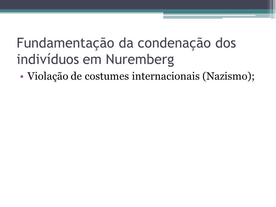 Fundamentação da condenação dos indivíduos em Nuremberg Violação de costumes internacionais (Nazismo);