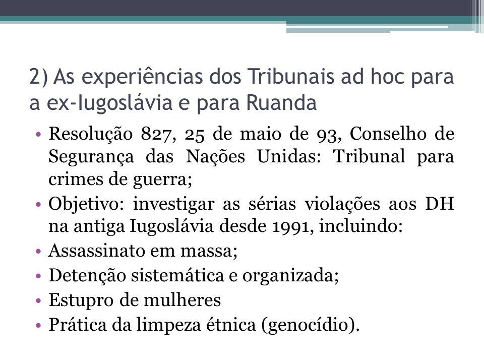 2) As experiências dos Tribunais ad hoc para a ex-Iugoslávia e para Ruanda Resolução 827, 25 de maio de 93, Conselho de Segurança das Nações Unidas: T