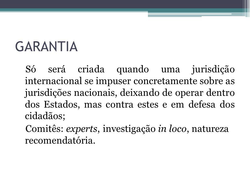 GARANTIA Só será criada quando uma jurisdição internacional se impuser concretamente sobre as jurisdições nacionais, deixando de operar dentro dos Est