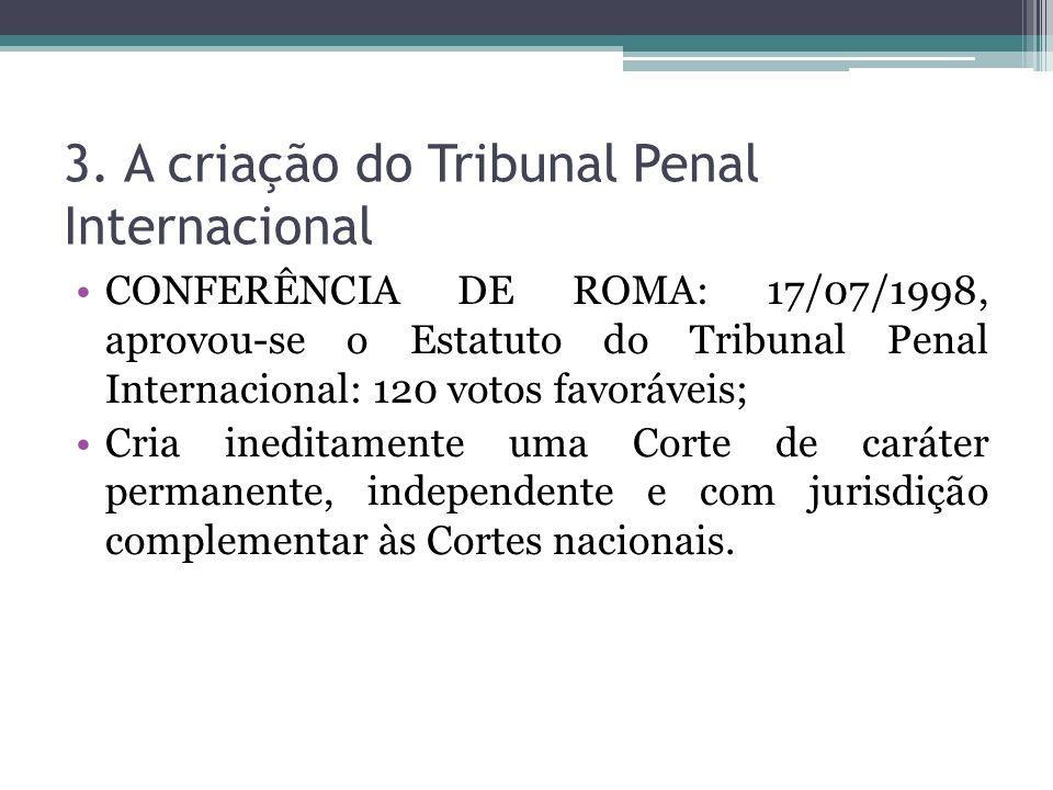 3. A criação do Tribunal Penal Internacional CONFERÊNCIA DE ROMA: 17/07/1998, aprovou-se o Estatuto do Tribunal Penal Internacional: 120 votos favoráv