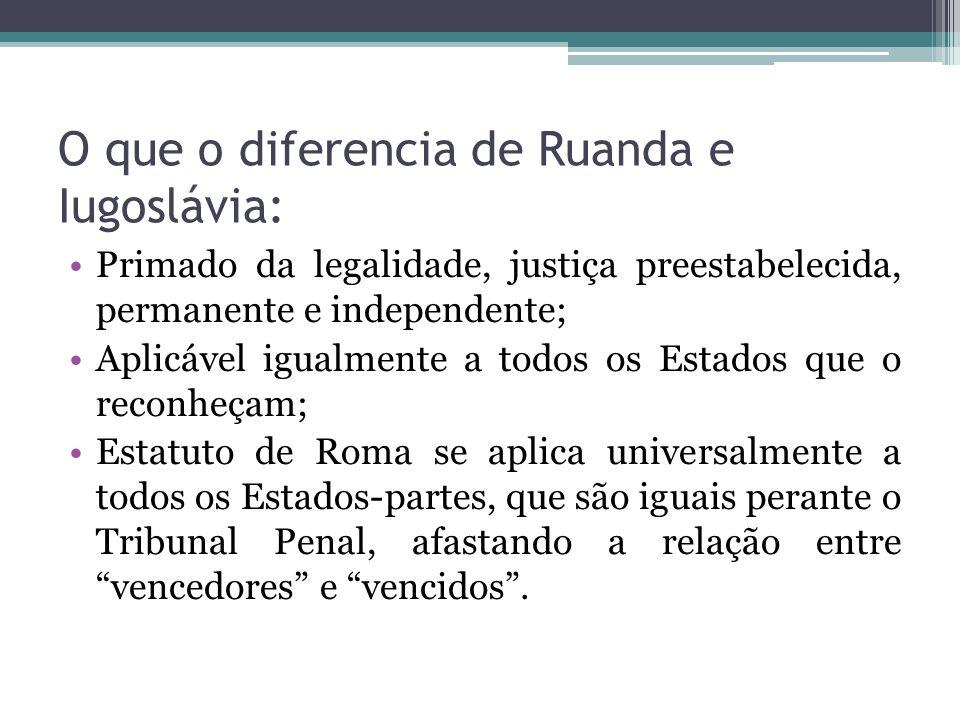 O que o diferencia de Ruanda e Iugoslávia: Primado da legalidade, justiça preestabelecida, permanente e independente; Aplicável igualmente a todos os