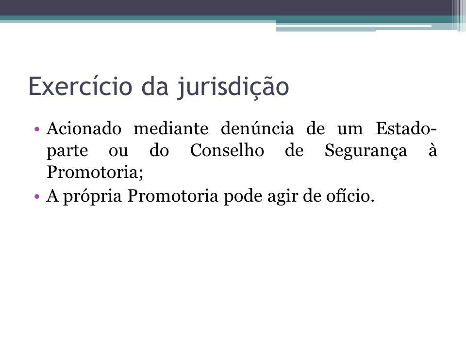 Exercício da jurisdição Acionado mediante denúncia de um Estado- parte ou do Conselho de Segurança à Promotoria; A própria Promotoria pode agir de ofí