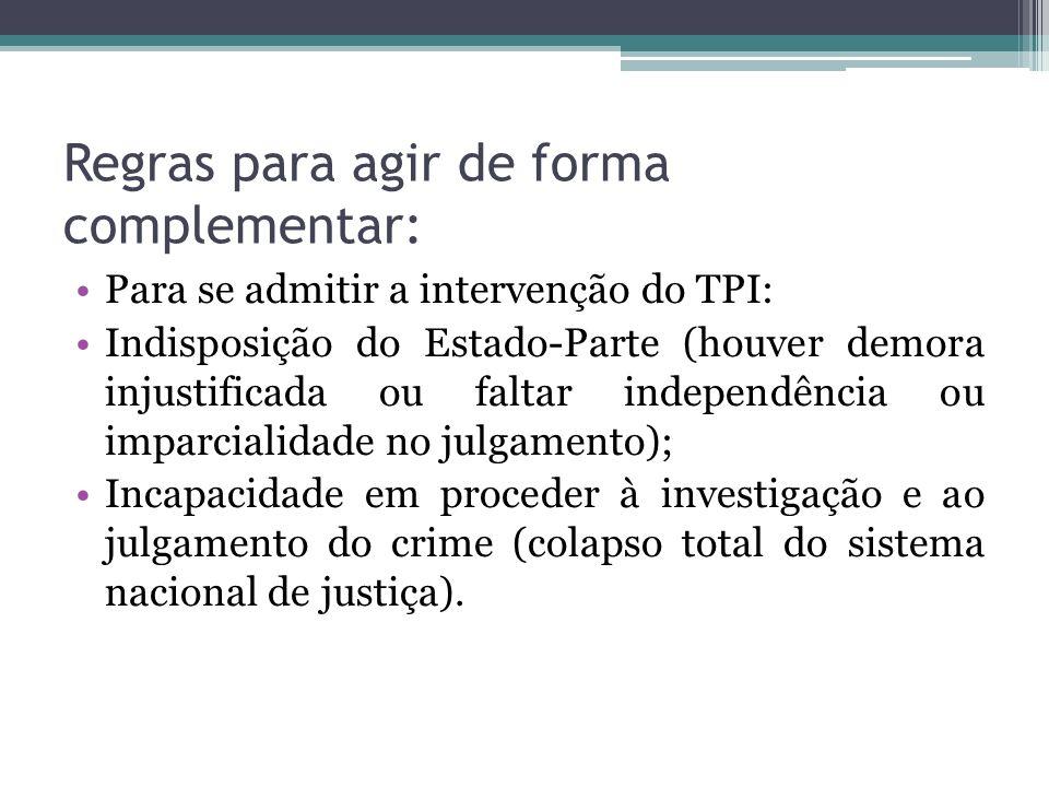 Regras para agir de forma complementar: Para se admitir a intervenção do TPI: Indisposição do Estado-Parte (houver demora injustificada ou faltar inde