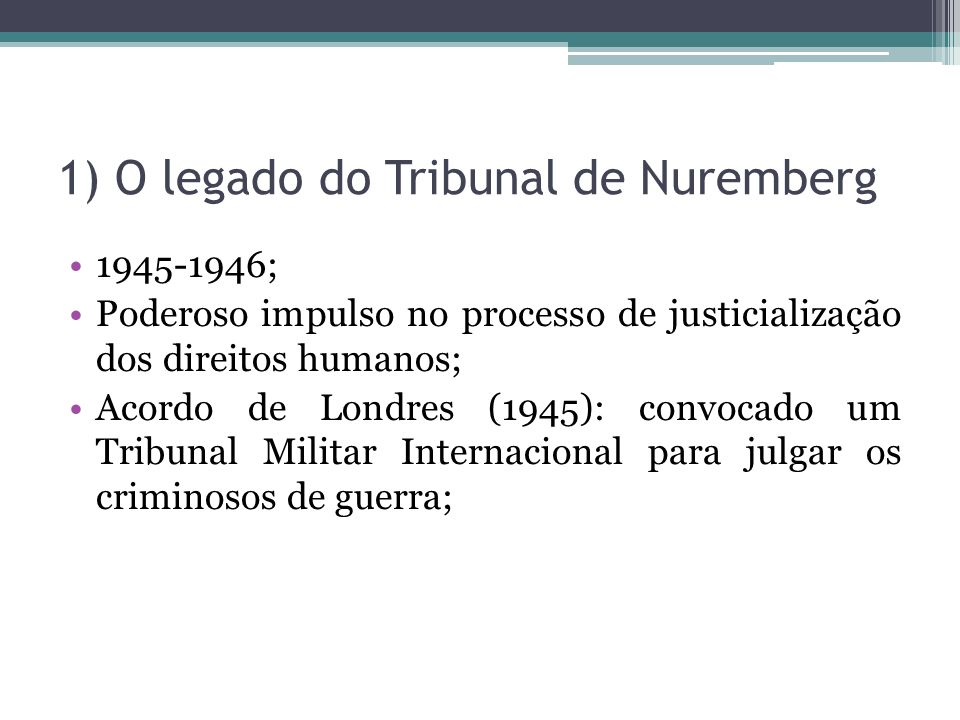 1) O legado do Tribunal de Nuremberg 1945-1946; Poderoso impulso no processo de justicialização dos direitos humanos; Acordo de Londres (1945): convoc