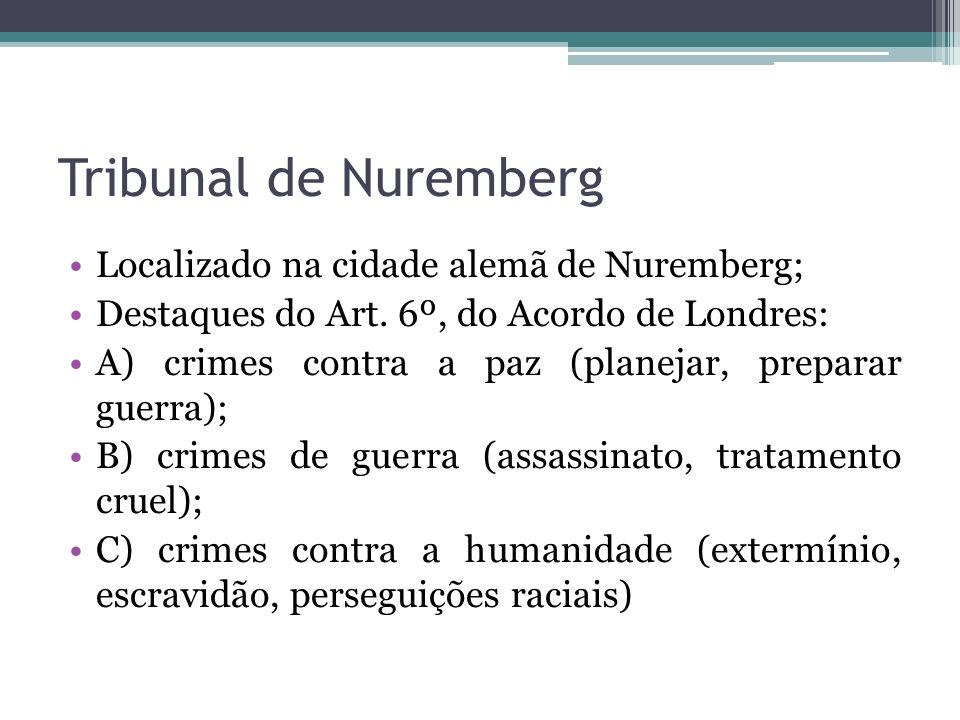Tribunal de Nuremberg Localizado na cidade alemã de Nuremberg; Destaques do Art. 6º, do Acordo de Londres: A) crimes contra a paz (planejar, preparar