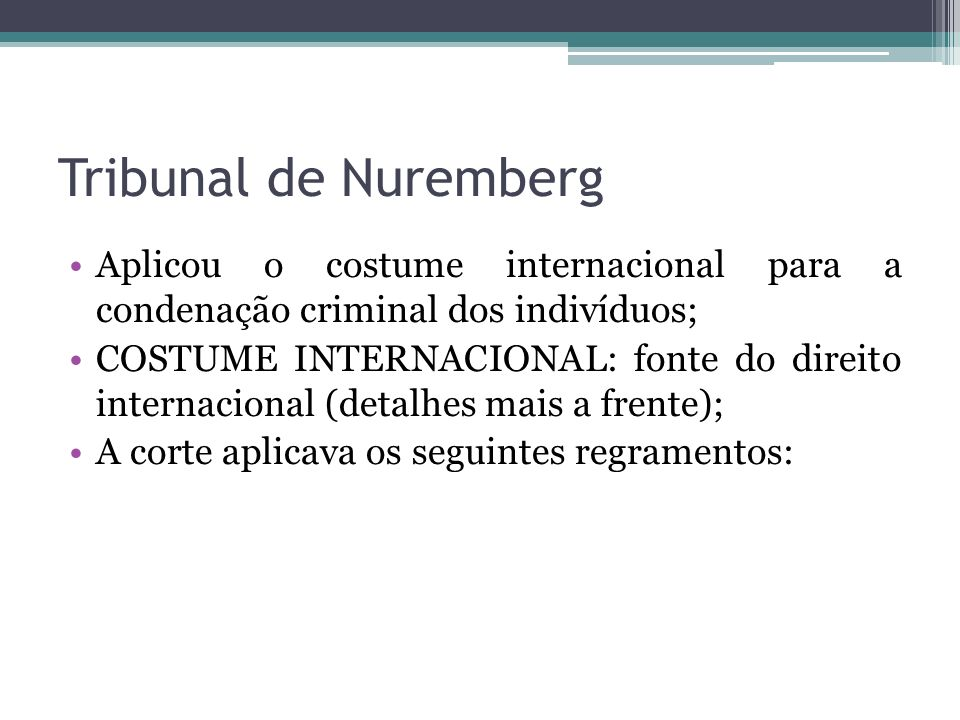 Tribunal de Nuremberg A) convenções internacionais, com regras reconhecidas pelos Estados-partes; B) costume internacional; C) princípios gerais de direito; D) decisões judiciais e doutrina como meios subsidiários.