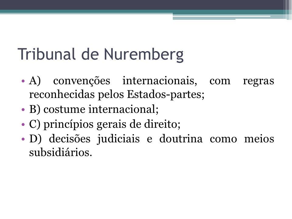 Tribunal de Nuremberg A) convenções internacionais, com regras reconhecidas pelos Estados-partes; B) costume internacional; C) princípios gerais de di