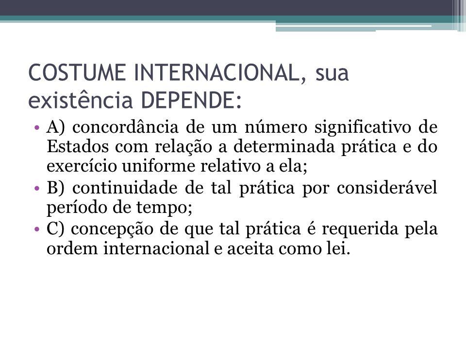 COSTUME INTERNACIONAL, sua existência DEPENDE: A) concordância de um número significativo de Estados com relação a determinada prática e do exercício
