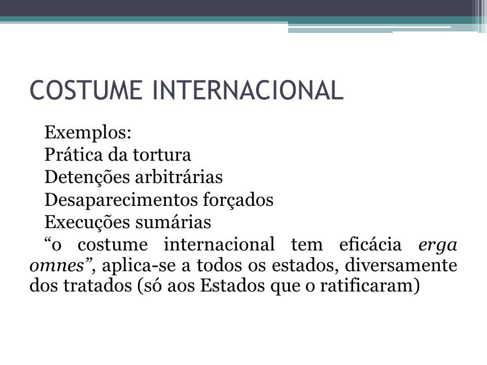 COSTUME INTERNACIONAL Exemplos: Prática da tortura Detenções arbitrárias Desaparecimentos forçados Execuções sumárias o costume internacional tem efic