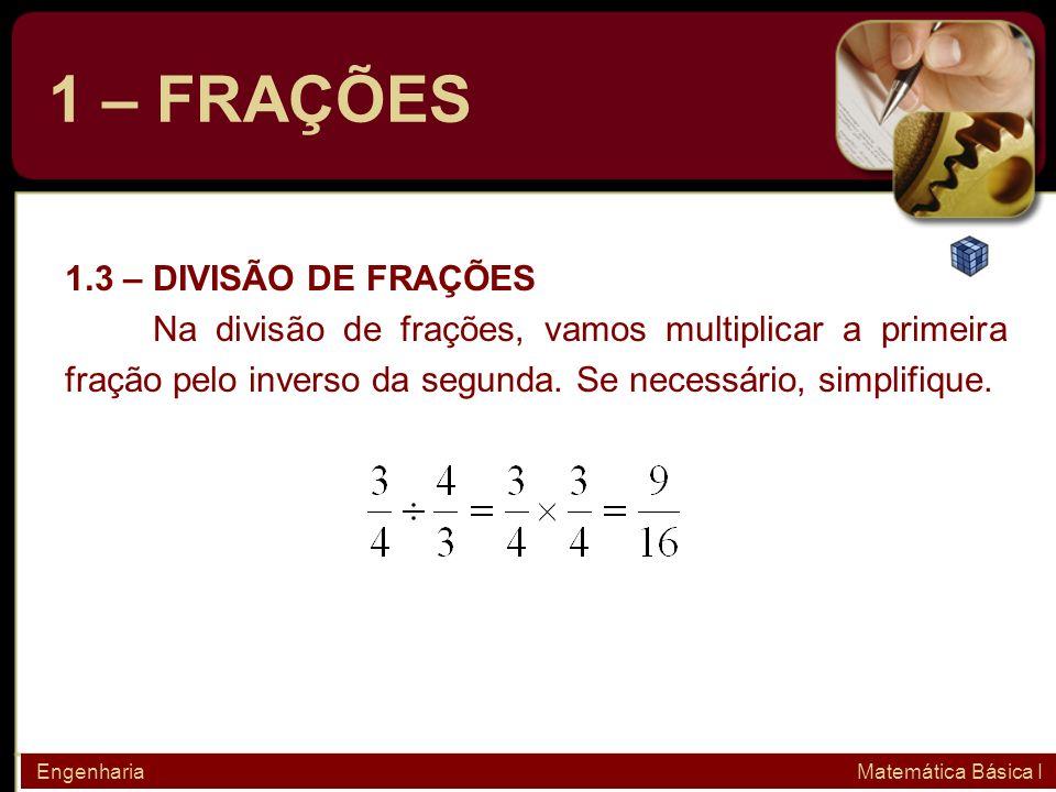 1 – FRAÇÕES 1.3 – DIVISÃO DE FRAÇÕES Na divisão de frações, vamos multiplicar a primeira fração pelo inverso da segunda. Se necessário, simplifique. E