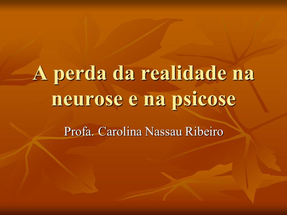 A perda da realidade na neurose e na psicose Profa. Carolina Nassau Ribeiro