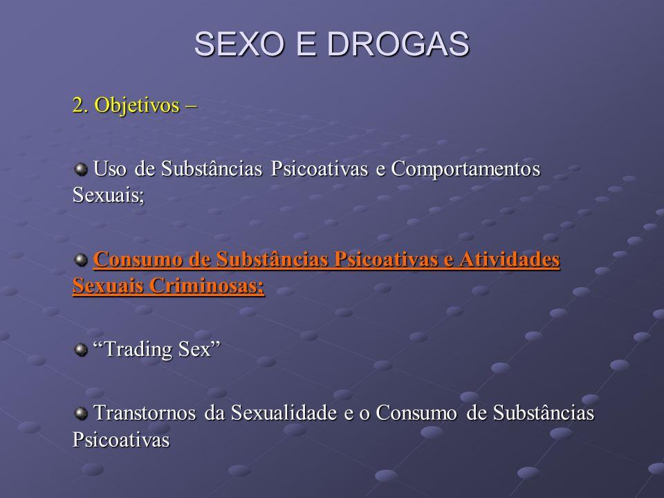 SEXO E DROGAS Transtornos da Sexualidade e Consumo de Substâncias Psicoativas - Disfunção Erétil – 12,1% associado ao abuso álcool / drogas (Sánchez de la Vega et al, 2003); Disfunção Erétil – 12,1% associado ao abuso álcool / drogas (Sánchez de la Vega et al, 2003); MDMA: 90% desejo MDMA: 90% desejo 40% ereção 40% ereção 90% retardo ejaculatório (Zemishlany et al, 2001) 90% retardo ejaculatório (Zemishlany et al, 2001) Orientação Homossexual MDMA associado a intercurso sexual e sexo desprotegido (Klitzman et al, 2000); Orientação Homossexual MDMA associado a intercurso sexual e sexo desprotegido (Klitzman et al, 2000); Uso de Nitritos Voláteis (Poppers) e cocaína são associados com atividades sexuais de risco e múltiplos parceiros sexuais (homoerotismo) (Ostrow et al, 1995) Uso de Nitritos Voláteis (Poppers) e cocaína são associados com atividades sexuais de risco e múltiplos parceiros sexuais (homoerotismo) (Ostrow et al, 1995)