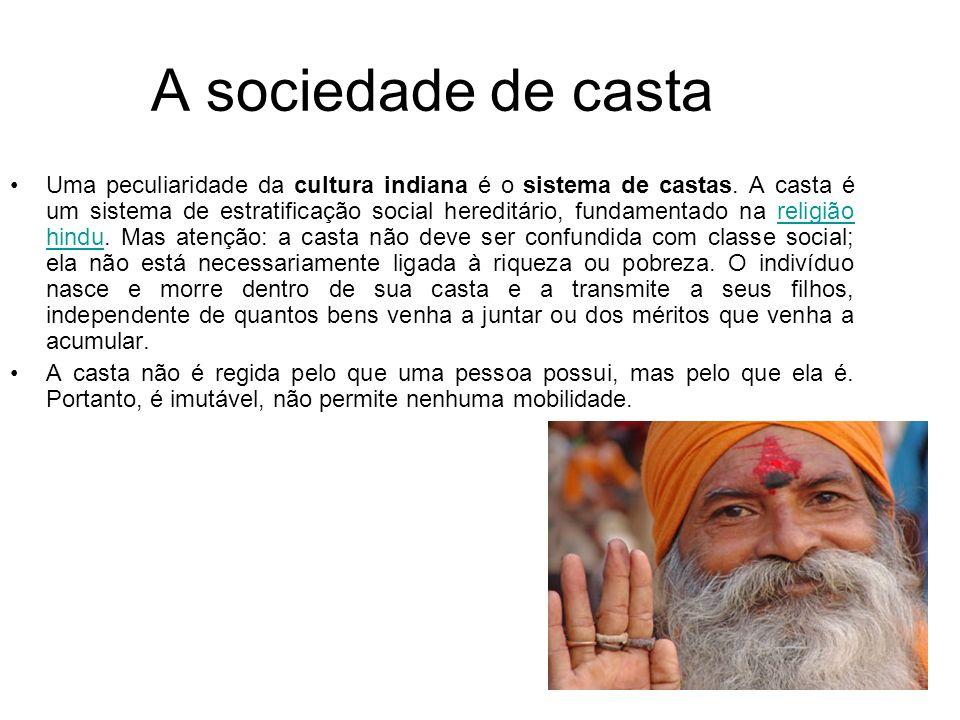 A sociedade de casta Uma peculiaridade da cultura indiana é o sistema de castas. A casta é um sistema de estratificação social hereditário, fundamenta