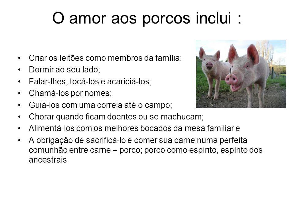 O amor aos porcos inclui : Criar os leitões como membros da família; Dormir ao seu lado; Falar-lhes, tocá-los e acariciá-los; Chamá-los por nomes; Gui
