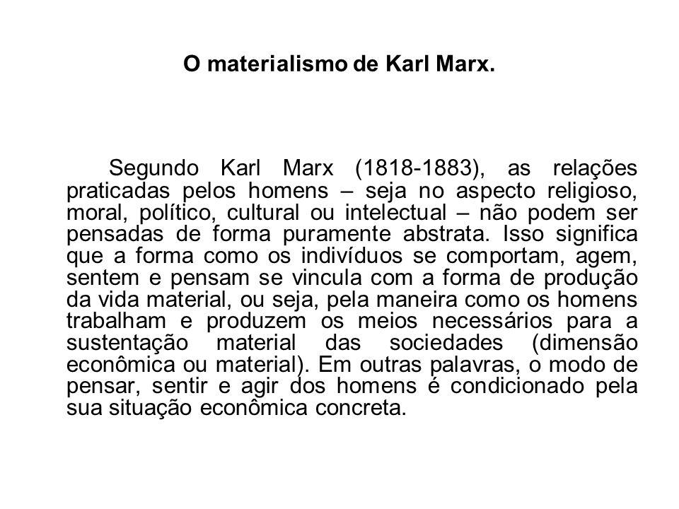 O materialismo de Karl Marx. Segundo Karl Marx (1818-1883), as relações praticadas pelos homens – seja no aspecto religioso, moral, político, cultural